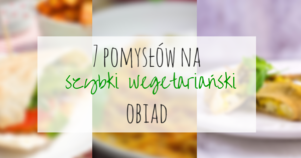 7 Przepisow Na Szybki Wegetarianski Obiad Anna Sudol